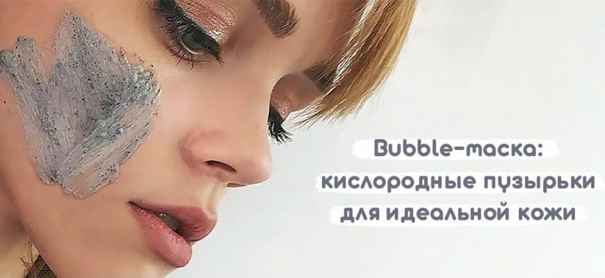 bubble-маска: кислородные пузырьки для идеальной кожи